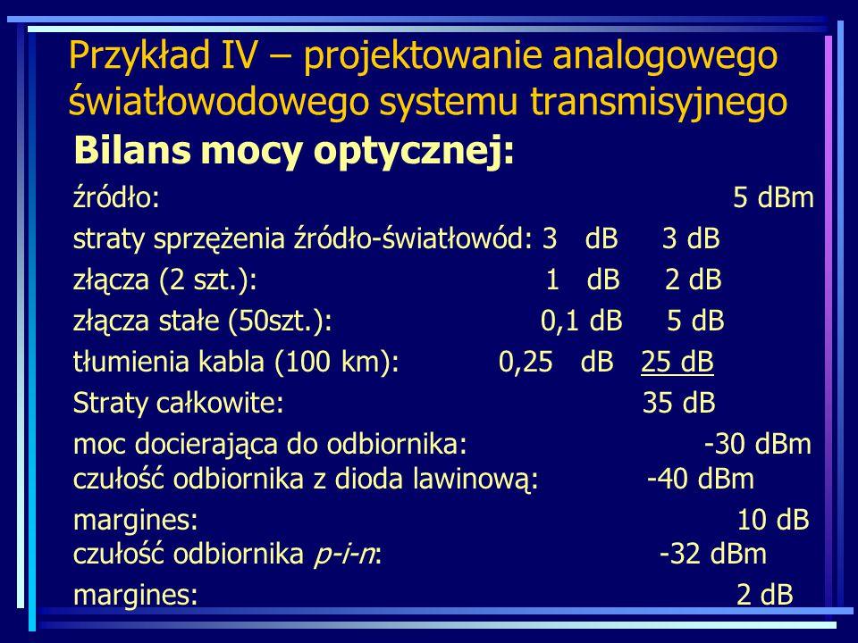 Przykład IV – projektowanie analogowego światłowodowego systemu transmisyjnego Bilans mocy optycznej: źródło: 5 dBm straty sprzężenia źródło-światłowó