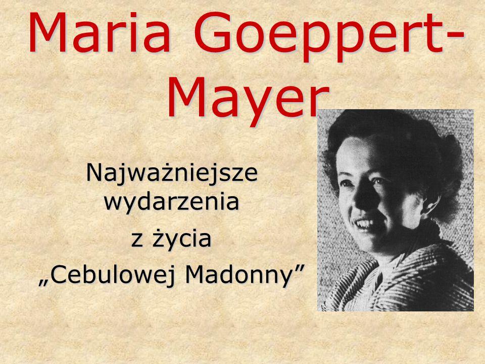 """Maria Goeppert- Mayer Najważniejsze wydarzenia z życia """"Cebulowej Madonny"""""""