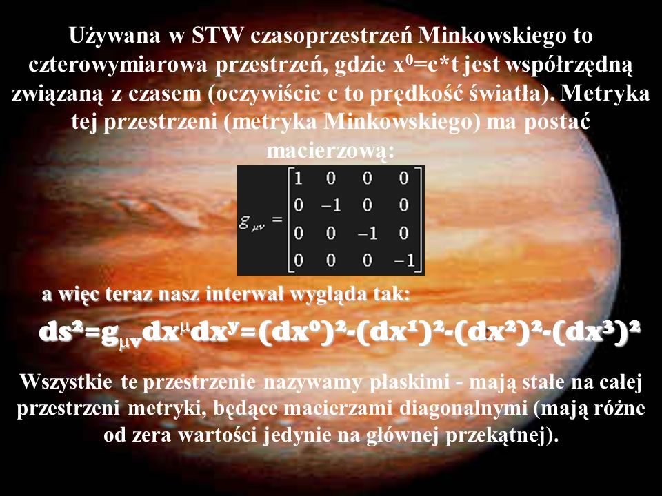 Używana w STW czasoprzestrzeń Minkowskiego to czterowymiarowa przestrzeń, gdzie x 0 =c*t jest współrzędną związaną z czasem (oczywiście c to prędkość światła).