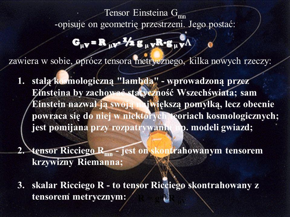 Tensor Einsteina G mn -opisuje on geometrię przestrzeni. Jego postać: G  V = R  V - ½ g  V R-g  V  zawiera w sobie, oprócz tensora metrycznego, k