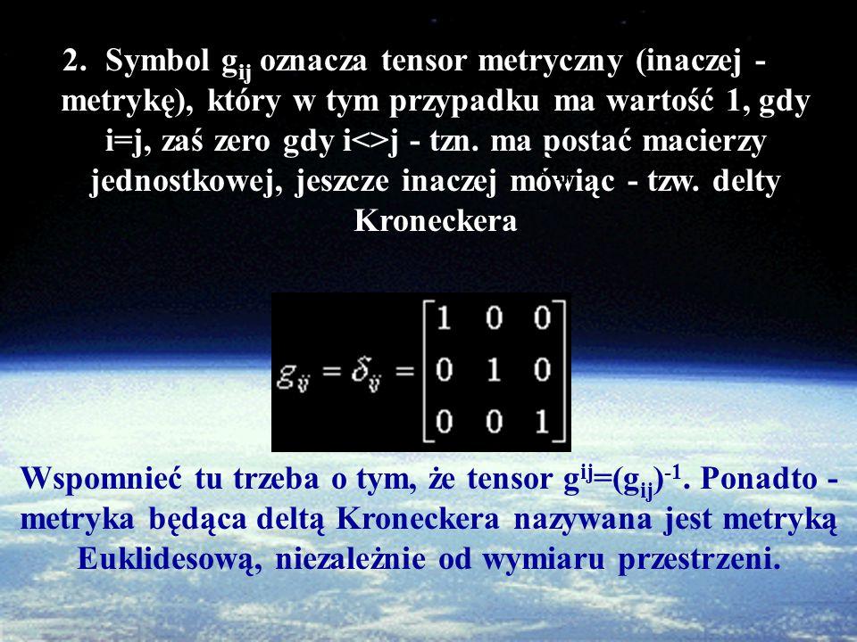 2.Symbol g ij oznacza tensor metryczny (inaczej - metrykę), który w tym przypadku ma wartość 1, gdy i=j, zaś zero gdy i<>j - tzn.