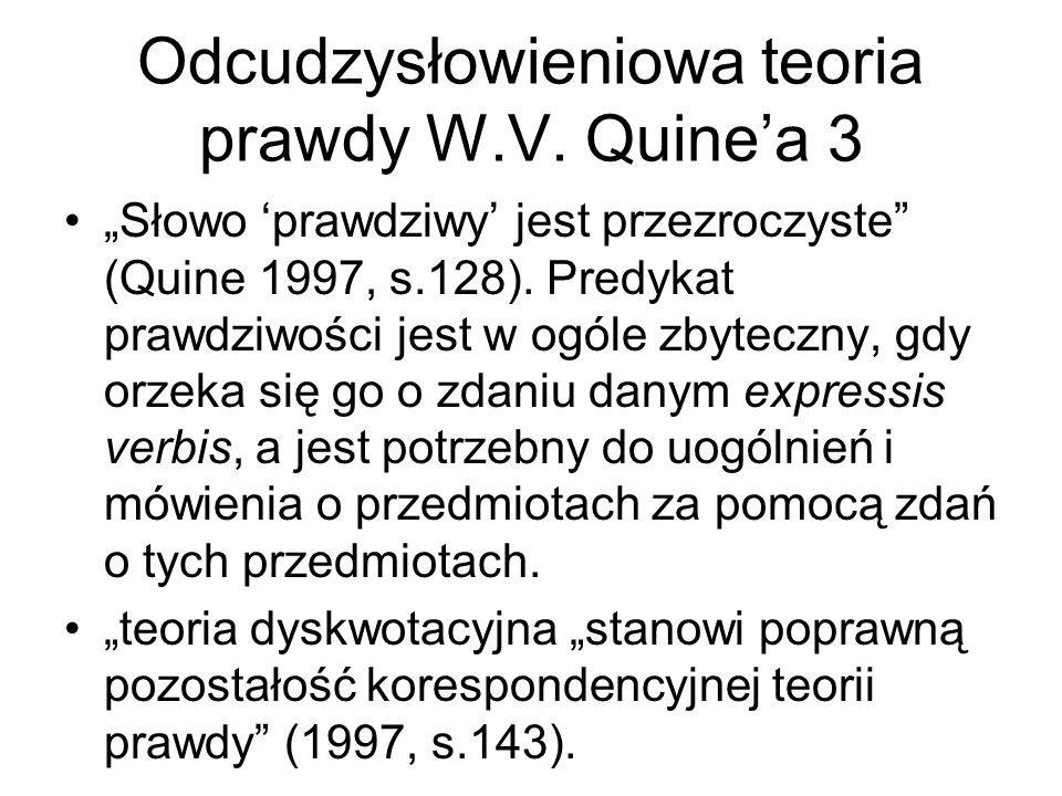 """Odcudzysłowieniowa teoria prawdy W.V. Quine'a 3 """"Słowo 'prawdziwy' jest przezroczyste"""" (Quine 1997, s.128). Predykat prawdziwości jest w ogóle zbytecz"""