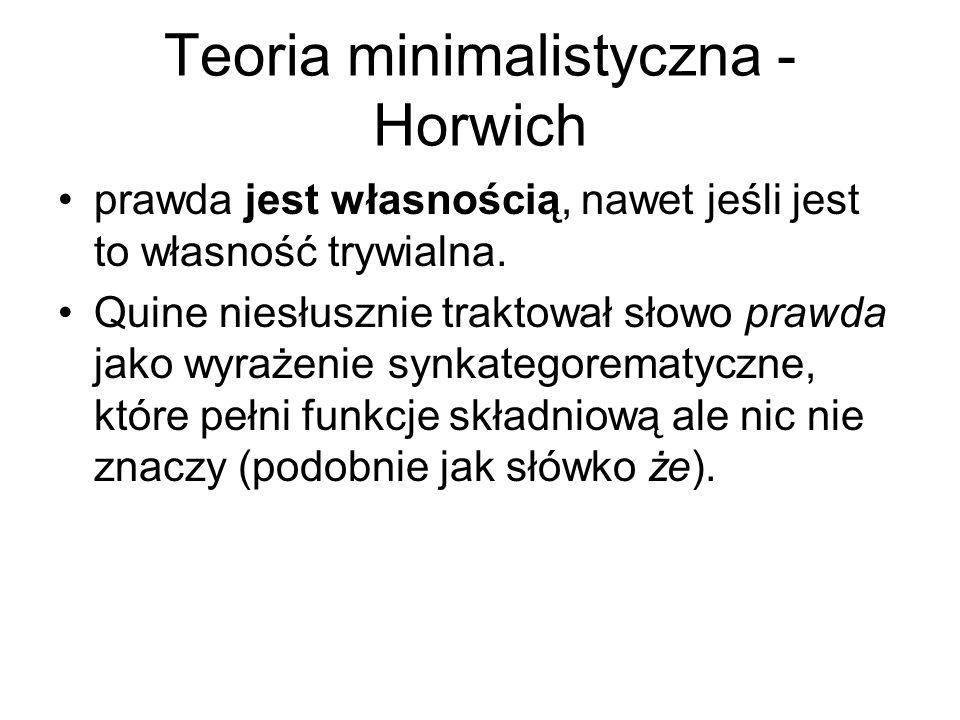 Teoria minimalistyczna - Horwich prawda jest własnością, nawet jeśli jest to własność trywialna. Quine niesłusznie traktował słowo prawda jako wyrażen