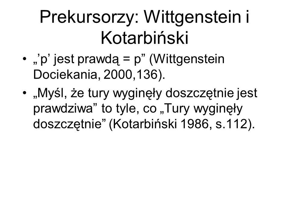 """Prekursorzy: Wittgenstein i Kotarbiński """"'p' jest prawdą = p"""" (Wittgenstein Dociekania, 2000,136). """"Myśl, że tury wyginęły doszczętnie jest prawdziwa"""""""