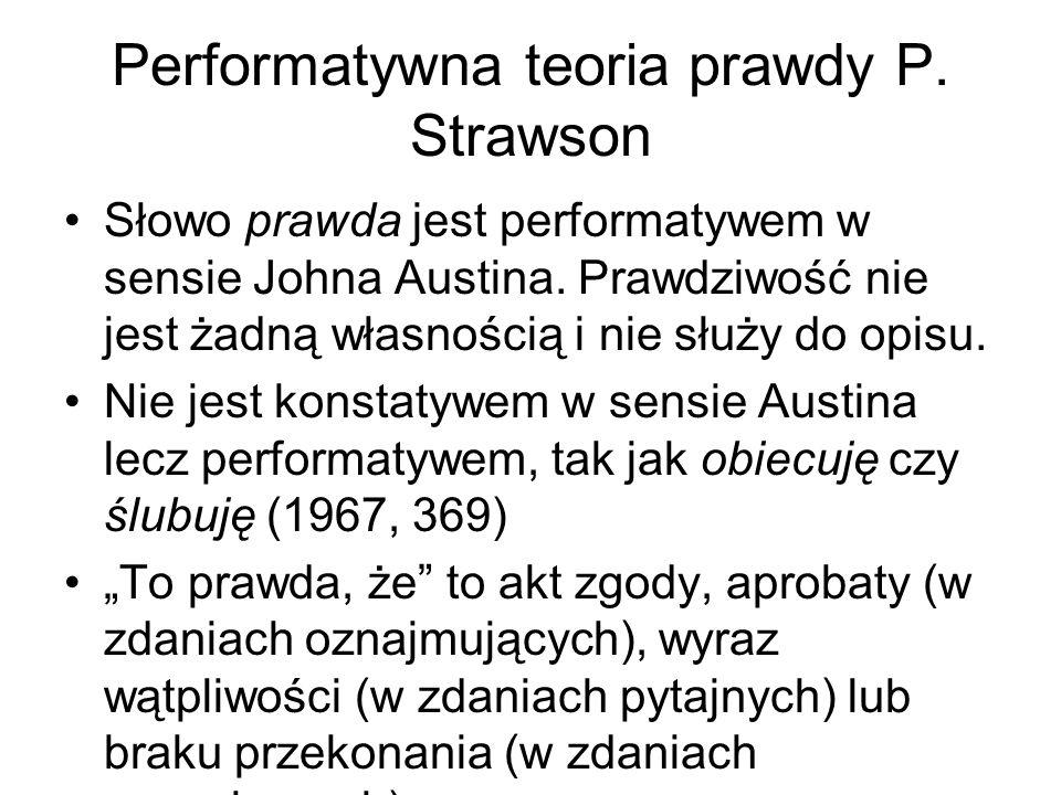 Performatywna teoria prawdy P. Strawson Słowo prawda jest performatywem w sensie Johna Austina. Prawdziwość nie jest żadną własnością i nie służy do o