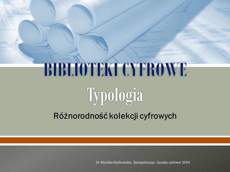 Różnorodność kolekcji cyfrowych Dr Monika Krakowska. Specjalizacja: Zasoby cyfrowe 2014