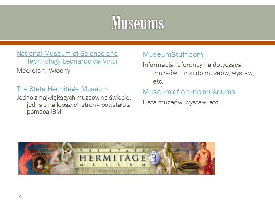 National Museum of Science and Technology Leonardo da Vinci Mediolan, Włochy The State Hermitage Museum Jedno z największych muzeów na świecie, jedna z najlepszych stron– powstało z pomocą IBM MuseumStuff.com Informacja referencyjna dotycząca muzeów.