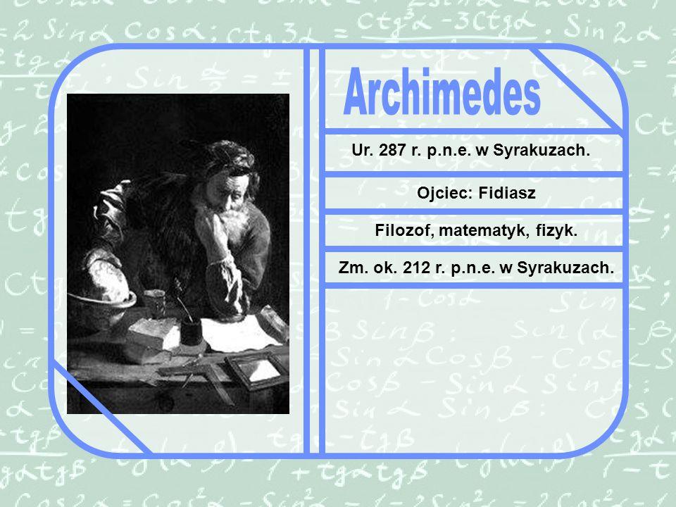 Ur.287 r. p.n.e. w Syrakuzach. Ojciec: Fidiasz Filozof, matematyk, fizyk.