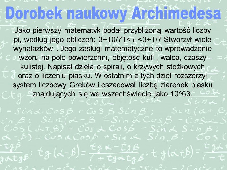 Jako pierwszy matematyk podał przybliżoną wartość liczby pi, według jego obliczeń: 3+10/71< π <3+1/7 Stworzył wiele wynalazków.
