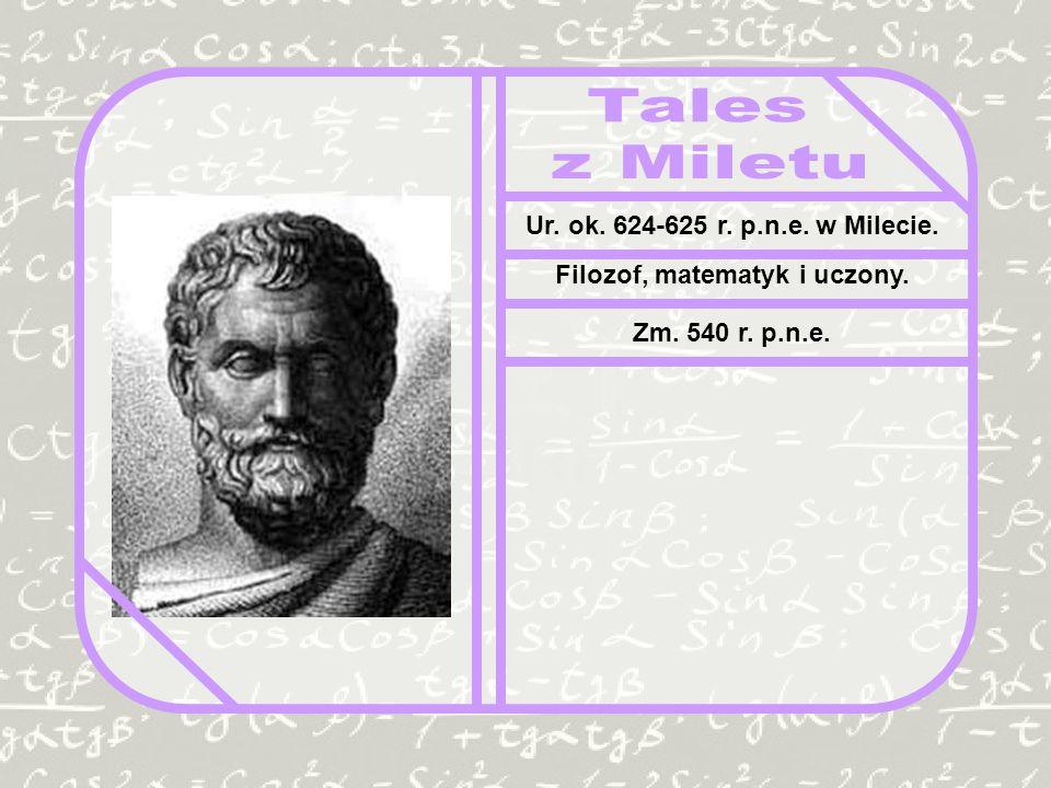 Ur. ok. 624-625 r. p.n.e. w Milecie. Filozof, matematyk i uczony. Zm. 540 r. p.n.e.