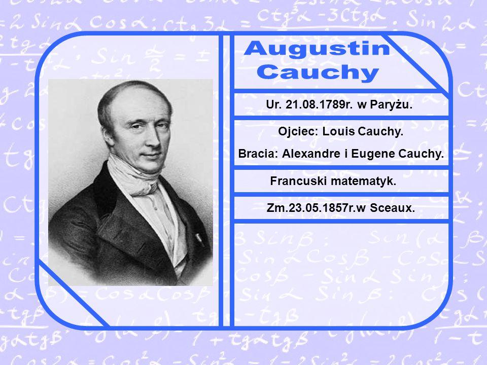 Ur.21.08.1789r. w Paryżu. Ojciec: Louis Cauchy. Bracia: Alexandre i Eugene Cauchy.