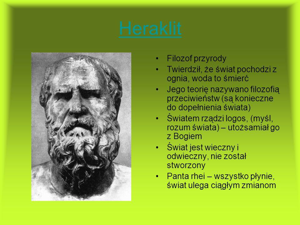 Heraklit Filozof przyrody Twierdził, że świat pochodzi z ognia, woda to śmierć Jego teorię nazywano filozofią przeciwieństw (są konieczne do dopełnien