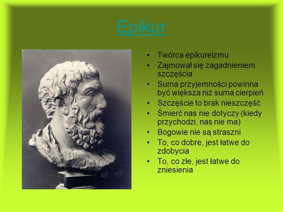 Epikur Twórca epikureizmu Zajmował się zagadnieniem szczęścia Suma przyjemności powinna być większa niż suma cierpień Szczęście to brak nieszczęść Śmi