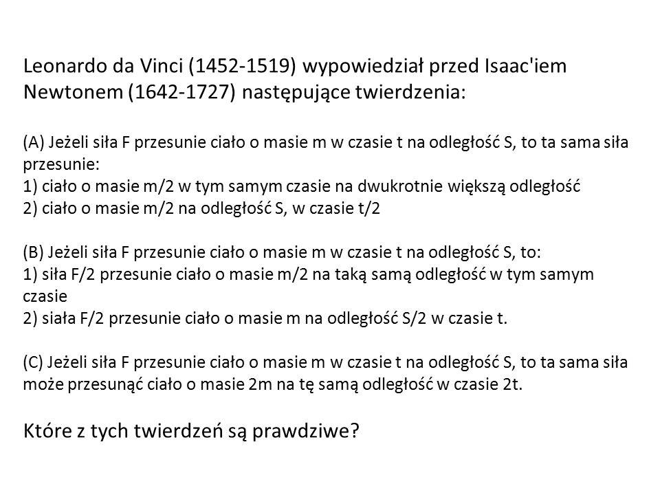 Leonardo da Vinci (1452-1519) wypowiedział przed Isaac'iem Newtonem (1642-1727) następujące twierdzenia: (A) Jeżeli siła F przesunie ciało o masie m w