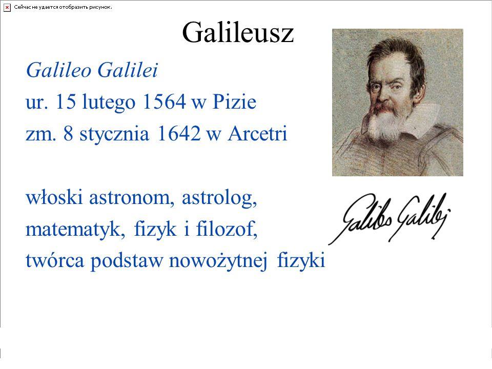 Galileusz Galileo Galilei ur. 15 lutego 1564 w Pizie zm. 8 stycznia 1642 w Arcetri włoski astronom, astrolog, matematyk, fizyk i filozof, twórca podst