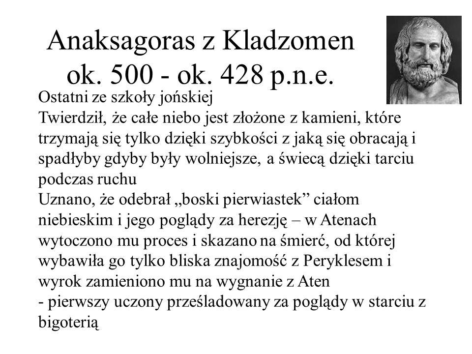 Anaksagoras z Kladzomen ok. 500 - ok. 428 p.n.e. Ostatni ze szkoły jońskiej Twierdził, że całe niebo jest złożone z kamieni, które trzymają się tylko