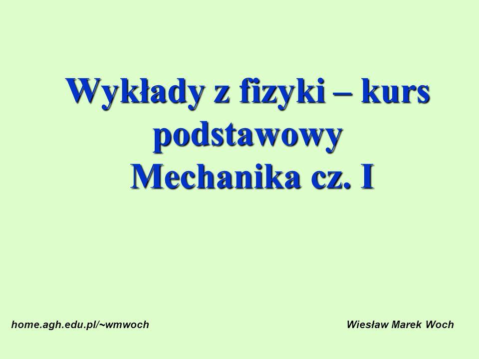 Wykłady z fizyki – kurs podstawowy Mechanika cz. I home.agh.edu.pl/~wmwochWiesław Marek Woch