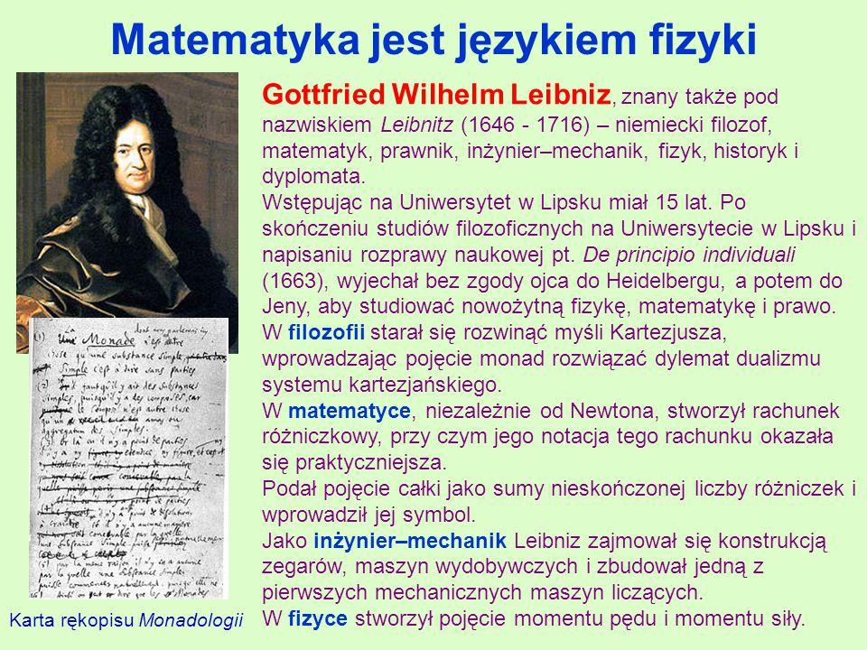 Matematyka jest językiem fizyki Gottfried Wilhelm Leibniz, znany także pod nazwiskiem Leibnitz (1646 - 1716) – niemiecki filozof, matematyk, prawnik, inżynier–mechanik, fizyk, historyk i dyplomata.