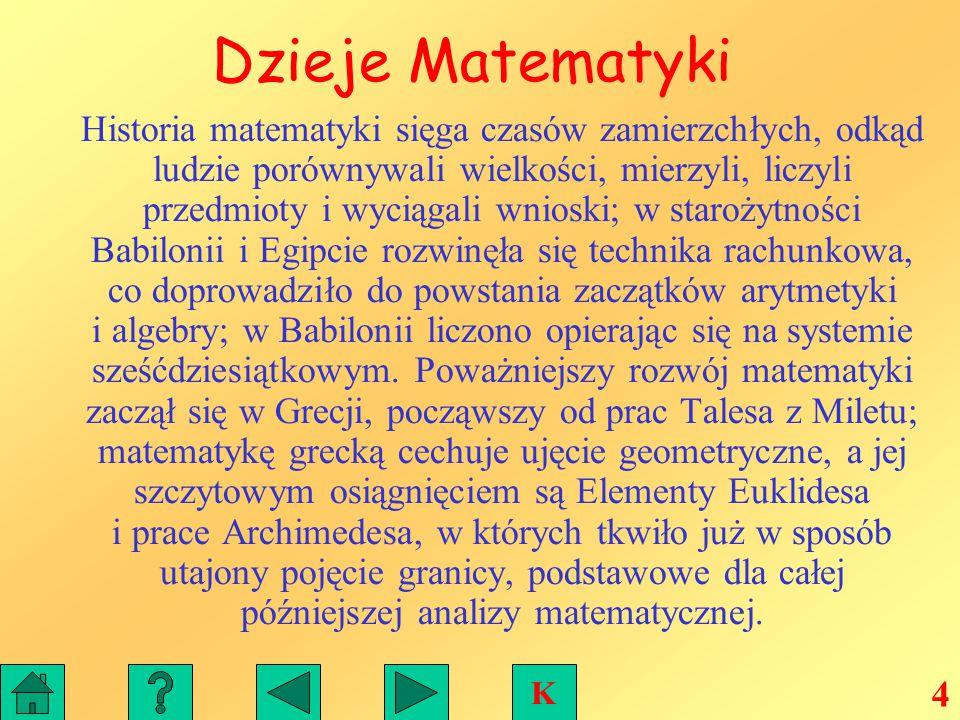 Dzieje Matematyki Historia matematyki sięga czasów zamierzchłych, odkąd ludzie porównywali wielkości, mierzyli, liczyli przedmioty i wyciągali wnioski; w starożytności Babilonii i Egipcie rozwinęła się technika rachunkowa, co doprowadziło do powstania zaczątków arytmetyki i algebry; w Babilonii liczono opierając się na systemie sześćdziesiątkowym.