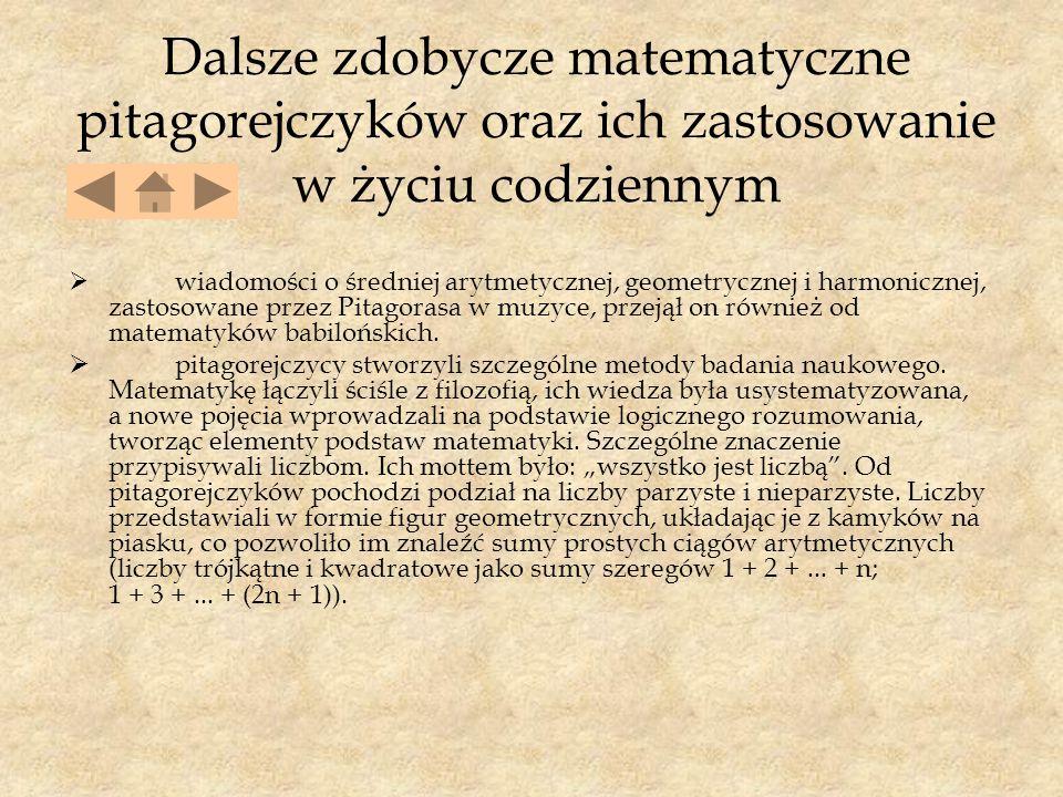 Dalsze zdobycze matematyczne pitagorejczyków oraz ich zastosowanie w życiu codziennym  wiadomości o średniej arytmetycznej, geometrycznej i harmonicznej, zastosowane przez Pitagorasa w muzyce, przejął on również od matematyków babilońskich.