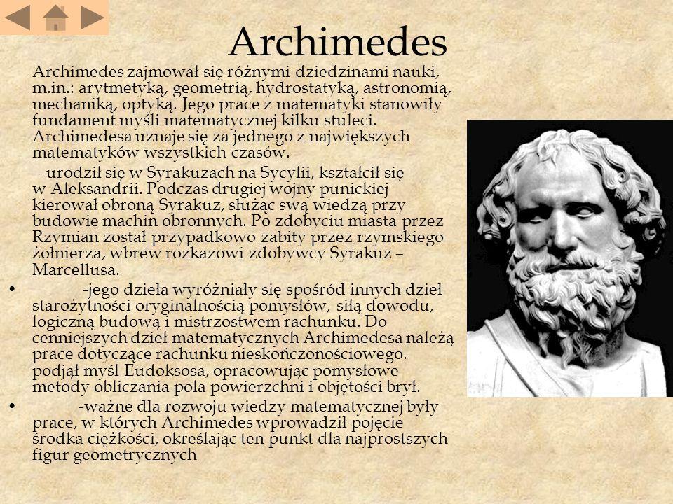 Archimedes Archimedes zajmował się różnymi dziedzinami nauki, m.in.: arytmetyką, geometrią, hydrostatyką, astronomią, mechaniką, optyką.