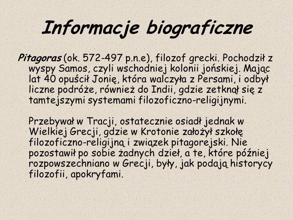 Informacje biograficzne Pitagoras (ok. 572-497 p.n.e), filozof grecki. Pochodził z wyspy Samos, czyli wschodniej kolonii jońskiej. Mając lat 40 opuści