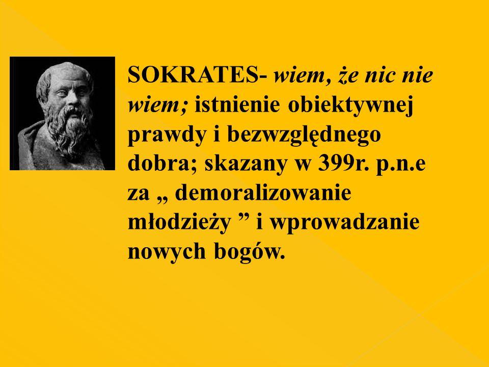 """SOKRATES- wiem, że nic nie wiem; istnienie obiektywnej prawdy i bezwzględnego dobra; skazany w 399r. p.n.e za """" demoralizowanie młodzieży """" i wprowadz"""