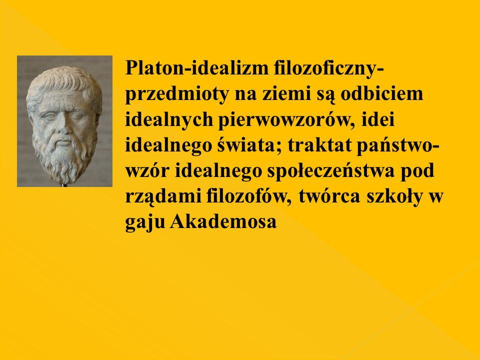 Platon-idealizm filozoficzny- przedmioty na ziemi są odbiciem idealnych pierwowzorów, idei idealnego świata; traktat państwo- wzór idealnego społeczeń