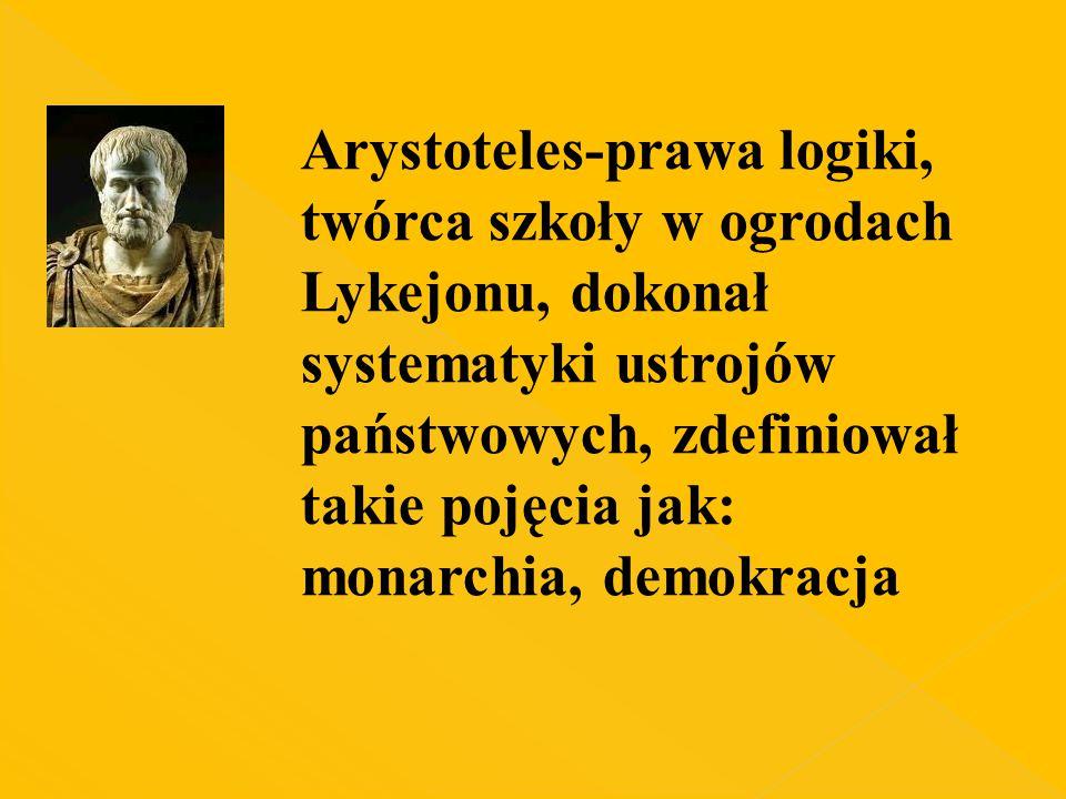 Arystoteles-prawa logiki, twórca szkoły w ogrodach Lykejonu, dokonał systematyki ustrojów państwowych, zdefiniował takie pojęcia jak: monarchia, demok