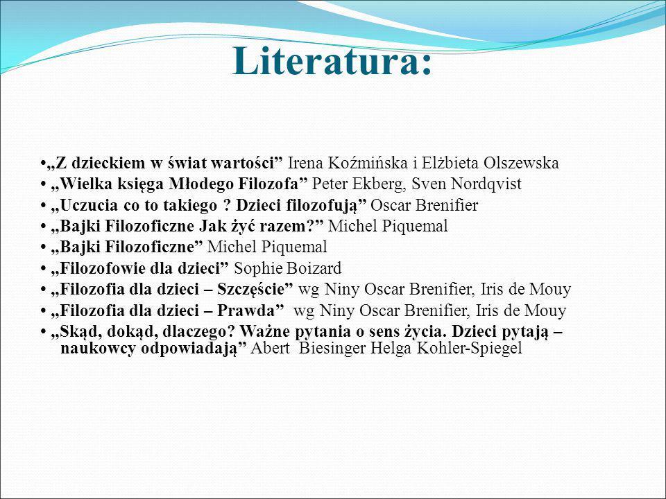 """Literatura: """"Z dzieckiem w świat wartości Irena Koźmińska i Elżbieta Olszewska """"Wielka księga Młodego Filozofa Peter Ekberg, Sven Nordqvist """"Uczucia co to takiego ."""