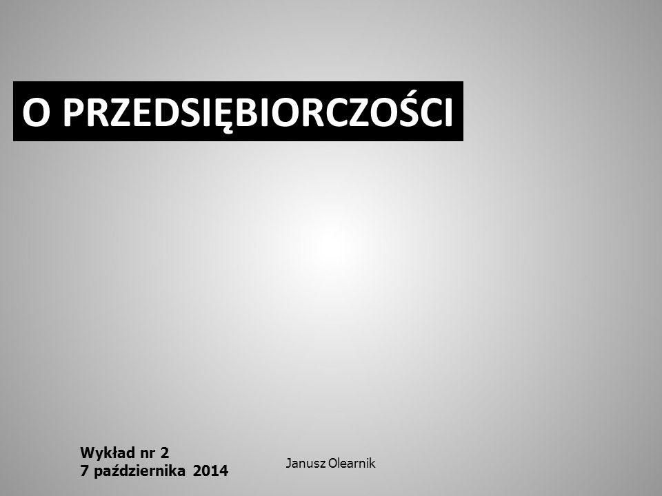 O PRZEDSIĘBIORCZOŚCI Wykład nr 2 7 października 2014 Janusz Olearnik