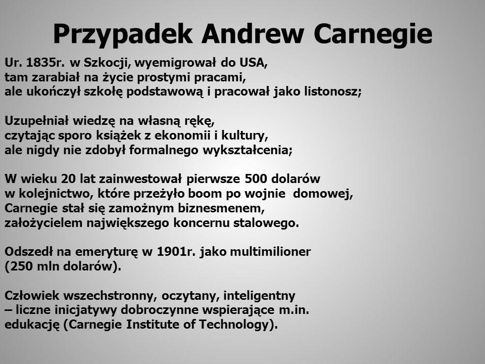 Przypadek Andrew Carnegie Ur. 1835r. w Szkocji, wyemigrował do USA, tam zarabiał na życie prostymi pracami, ale ukończył szkołę podstawową i pracował