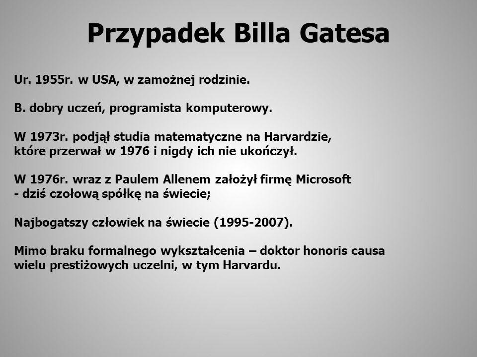 Przypadek Billa Gatesa Ur. 1955r. w USA, w zamożnej rodzinie. B. dobry uczeń, programista komputerowy. W 1973r. podjął studia matematyczne na Harvardz