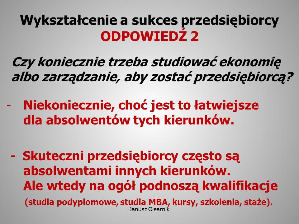 Wykształcenie a sukces przedsiębiorcy ODPOWIEDŹ 2 Czy koniecznie trzeba studiować ekonomię albo zarządzanie, aby zostać przedsiębiorcą? -Niekoniecznie