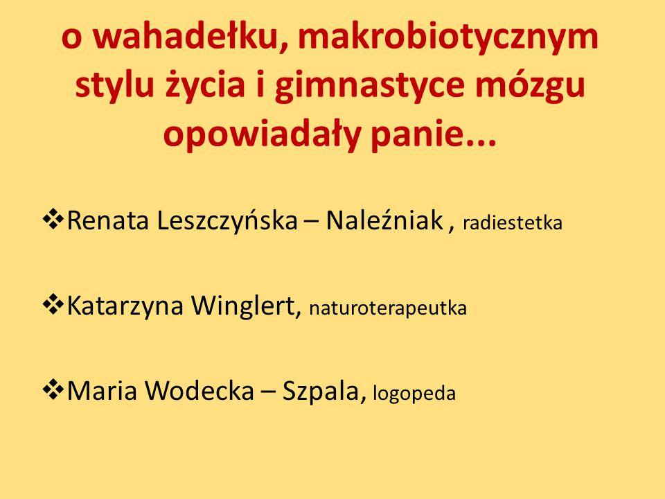 o wahadełku, makrobiotycznym stylu życia i gimnastyce mózgu opowiadały panie...  Renata Leszczyńska – Naleźniak, radiestetka  Katarzyna Winglert, na