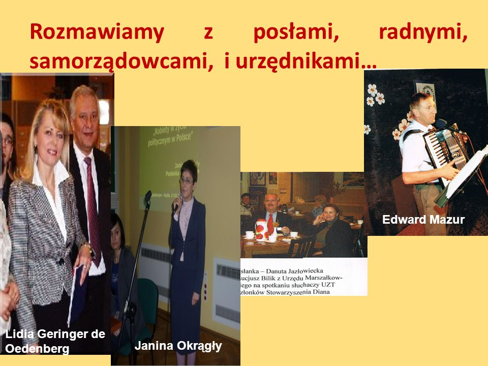 Rozmawiamy z posłami, radnymi, samorządowcami, i urzędnikami… Edward Mazur Lidia Geringer de Oedenberg Janina Okrągły