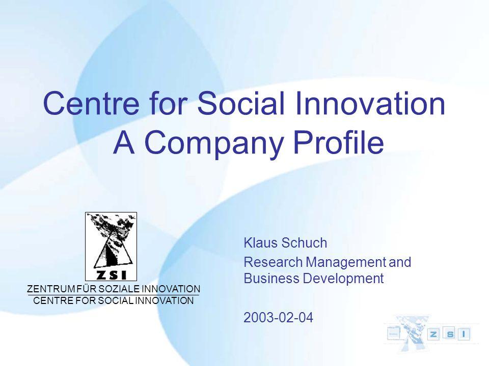 Centre for Social Innovation A Company Profile Klaus Schuch Research Management and Business Development 2003-02-04 ZENTRUM FÜR SOZIALE INNOVATION CENTRE FOR SOCIAL INNOVATION