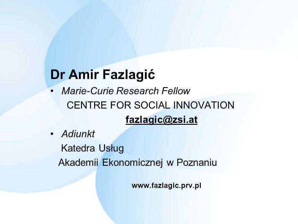 Dr Amir Fazlagić Marie-Curie Research Fellow CENTRE FOR SOCIAL INNOVATION fazlagic@zsi.at Adiunkt Katedra Usług Akademii Ekonomicznej w Poznaniu www.fazlagic.prv.pl