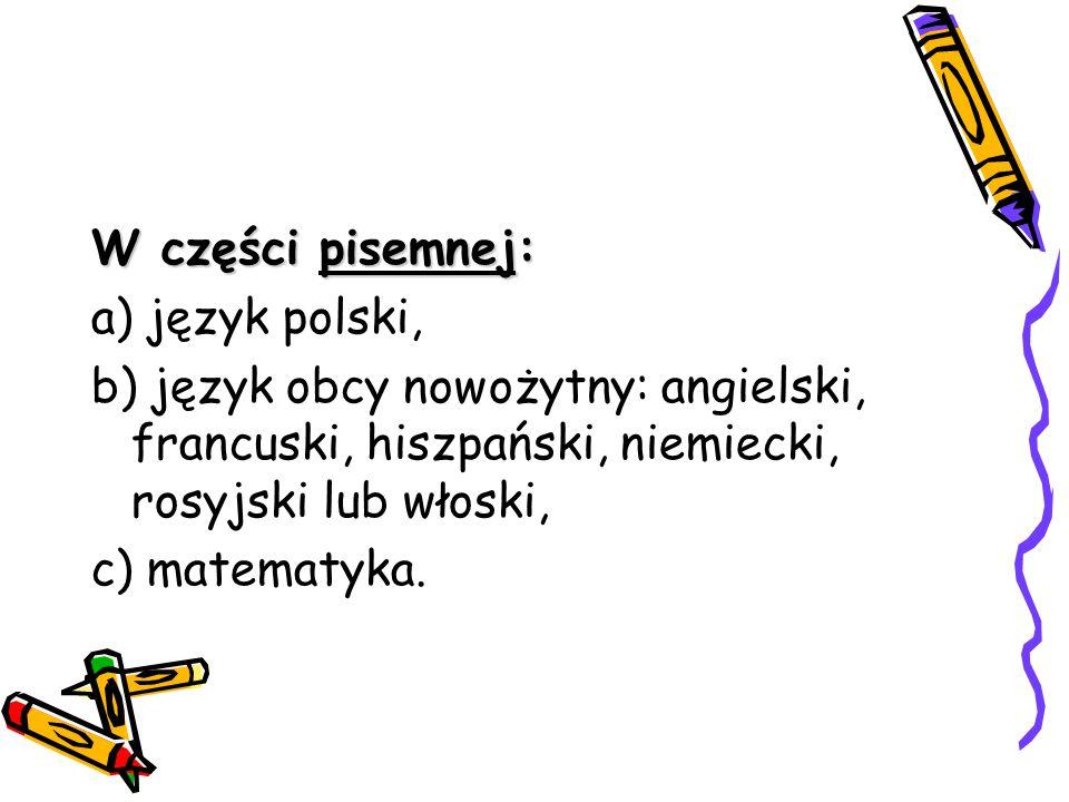 W części pisemnej: a) język polski, b) język obcy nowożytny: angielski, francuski, hiszpański, niemiecki, rosyjski lub włoski, c) matematyka.