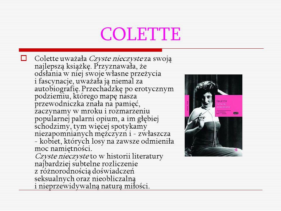 COLETTE  Colette uważała Czyste nieczyste za swoją najlepszą książkę. Przyznawała, że odsłania w niej swoje własne przeżycia i fascynacje, uważała ją