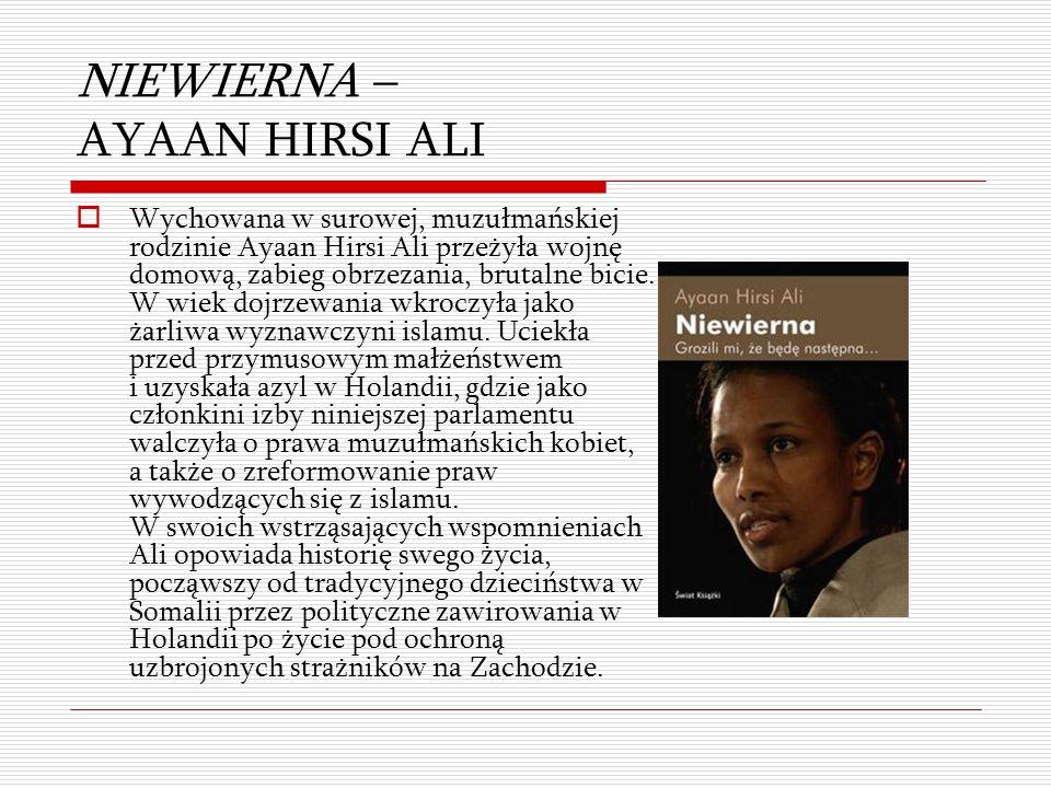 NIEWIERNA – AYAAN HIRSI ALI  Wychowana w surowej, muzułmańskiej rodzinie Ayaan Hirsi Ali przeżyła wojnę domową, zabieg obrzezania, brutalne bicie. W