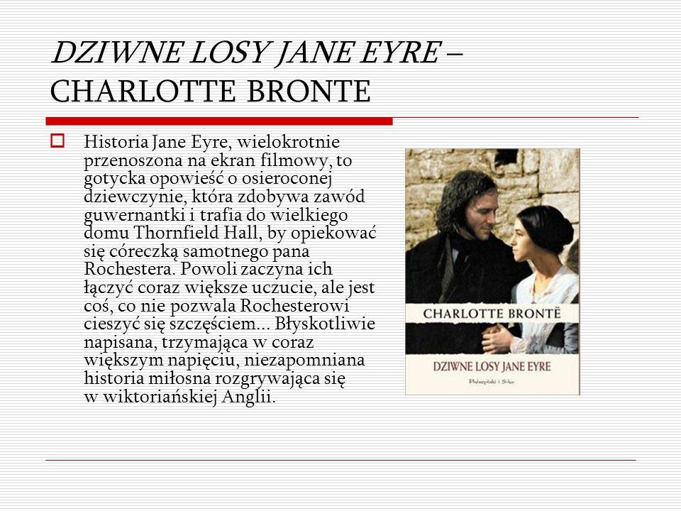 DZIWNE LOSY JANE EYRE – CHARLOTTE BRONTE  Historia Jane Eyre, wielokrotnie przenoszona na ekran filmowy, to gotycka opowieść o osieroconej dziewczyni