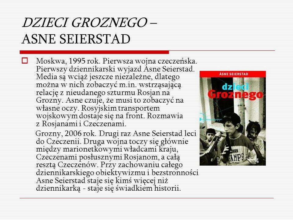 DZIECI GROZNEGO – ASNE SEIERSTAD  Moskwa, 1995 rok. Pierwsza wojna czeczeńska. Pierwszy dziennikarski wyjazd Asne Seierstad. Media są wciąż jeszcze n