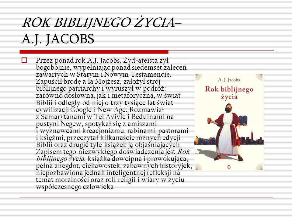 ROK BIBLIJNEGO ŻYCIA– A.J. JACOBS  Przez ponad rok A.J. Jacobs, Żyd-ateista żył bogobojnie, wypełniając ponad siedemset zaleceń zawartych w Starym i