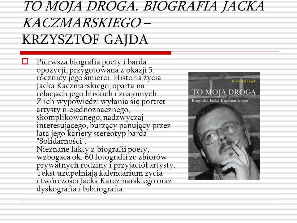 TO MOJA DROGA. BIOGRAFIA JACKA KACZMARSKIEGO – KRZYSZTOF GAJDA  Pierwsza biografia poety i barda opozycji, przygotowana z okazji 5. rocznicy jego śmi