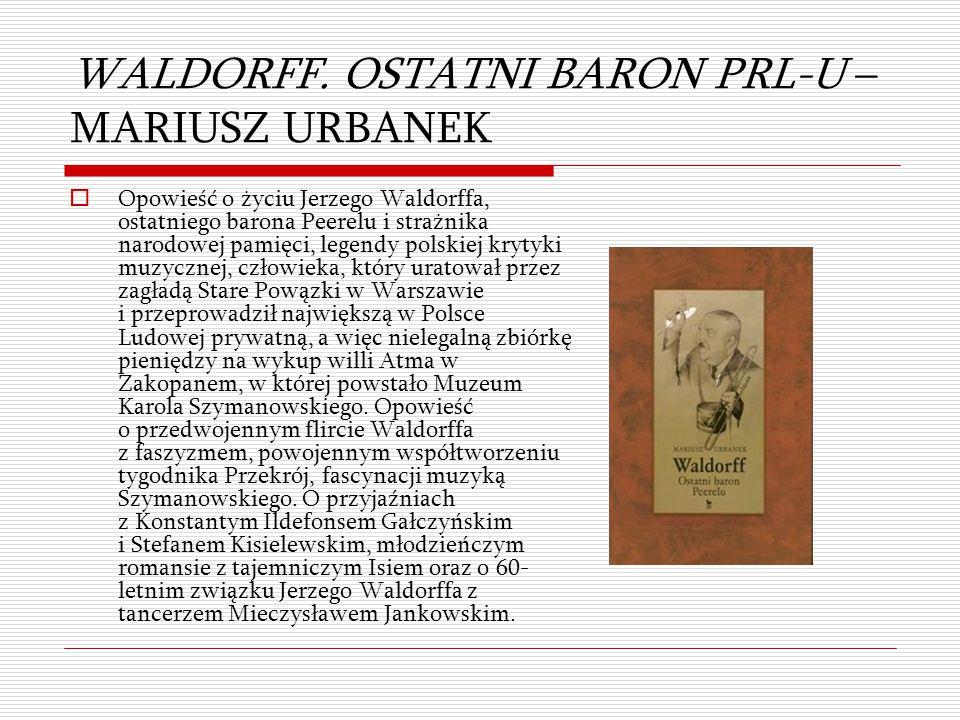 WALDORFF. OSTATNI BARON PRL-U – MARIUSZ URBANEK  Opowieść o życiu Jerzego Waldorffa, ostatniego barona Peerelu i strażnika narodowej pamięci, legendy
