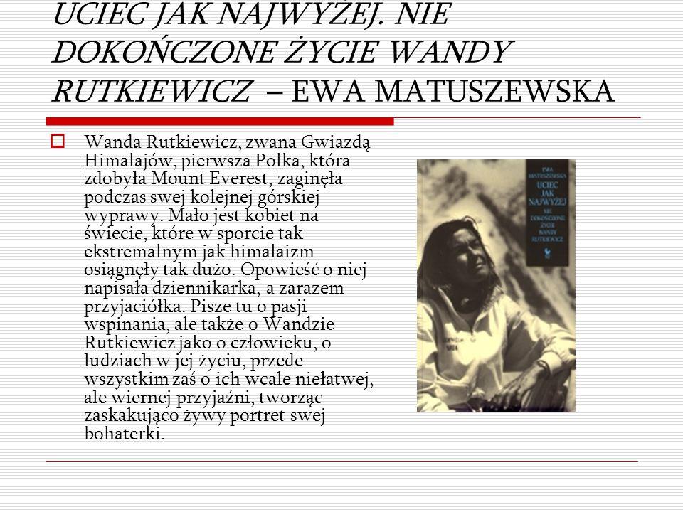 UCIEC JAK NAJWYŻEJ. NIE DOKOŃCZONE ŻYCIE WANDY RUTKIEWICZ – EWA MATUSZEWSKA  Wanda Rutkiewicz, zwana Gwiazdą Himalajów, pierwsza Polka, która zdobyła