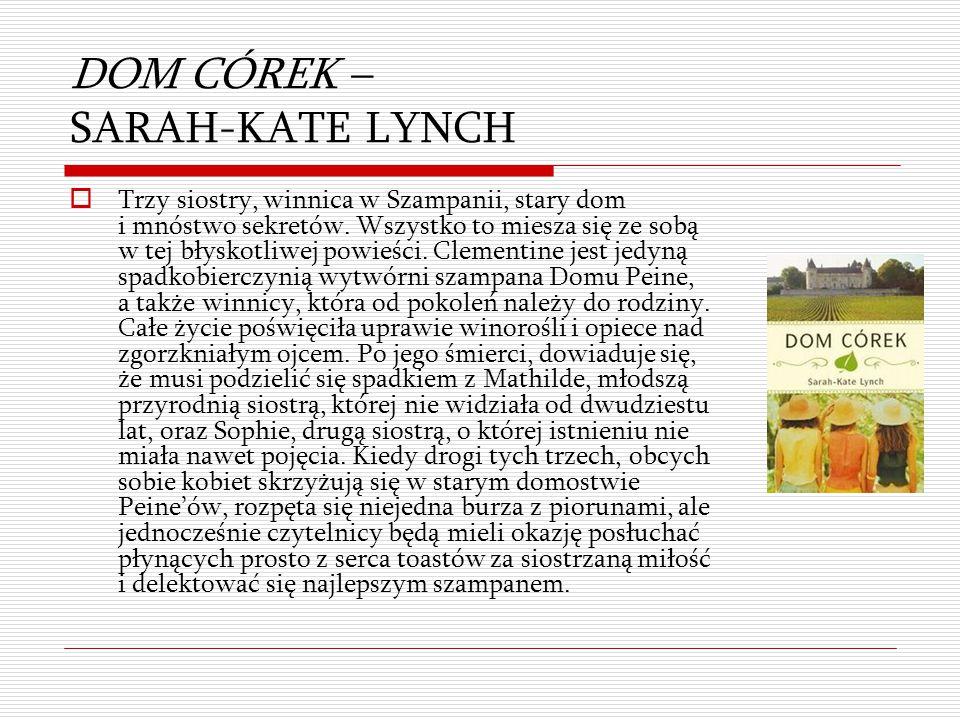 DOM CÓREK – SARAH-KATE LYNCH  Trzy siostry, winnica w Szampanii, stary dom i mnóstwo sekretów. Wszystko to miesza się ze sobą w tej błyskotliwej powi