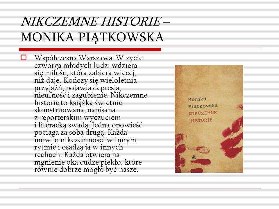 NIKCZEMNE HISTORIE – MONIKA PIĄTKOWSKA  Współczesna Warszawa. W życie czworga młodych ludzi wdziera się miłość, która zabiera więcej, niż daje. Kończ