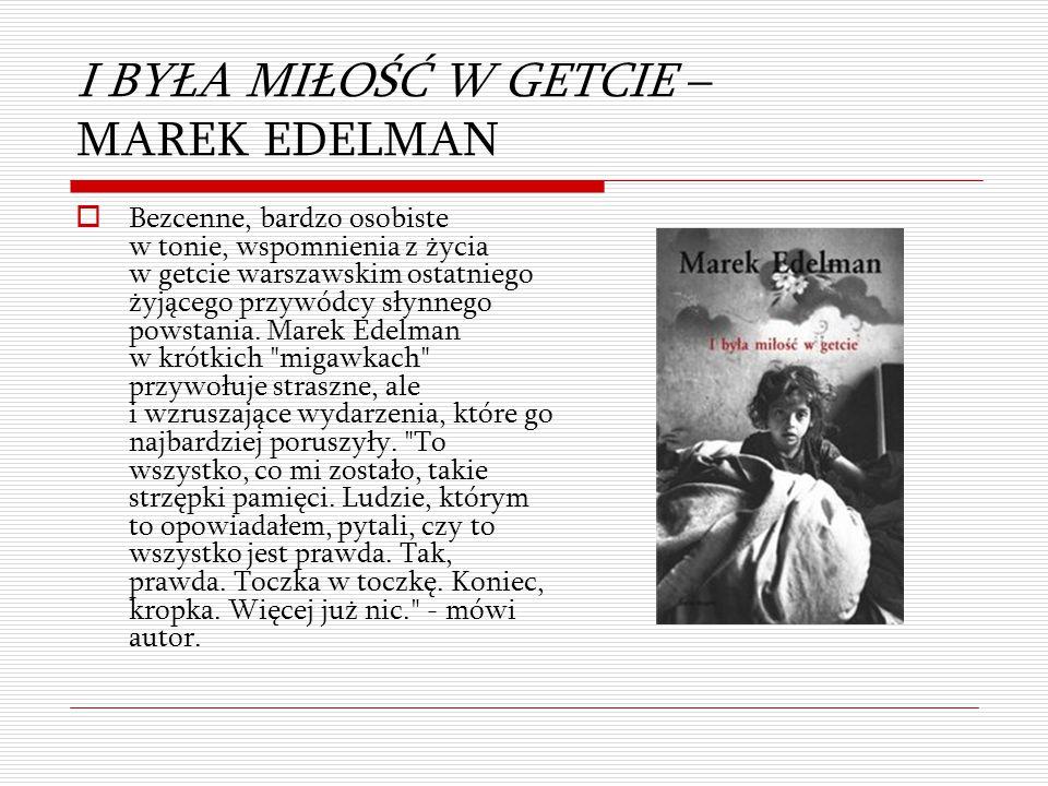 I BYŁA MIŁOŚĆ W GETCIE – MAREK EDELMAN  Bezcenne, bardzo osobiste w tonie, wspomnienia z życia w getcie warszawskim ostatniego żyjącego przywódcy sły